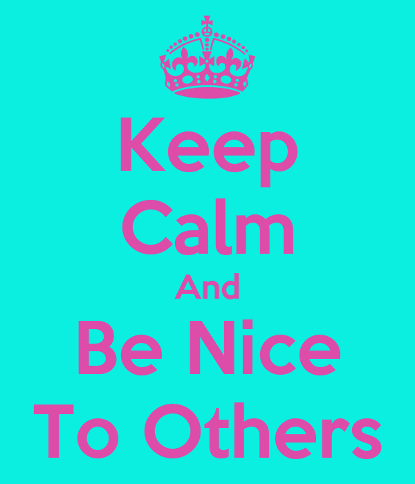 https://sd.keepcalm-o-matic.co.uk/i-w600/keep-calm-and-be-nice-to-others-4.jpg