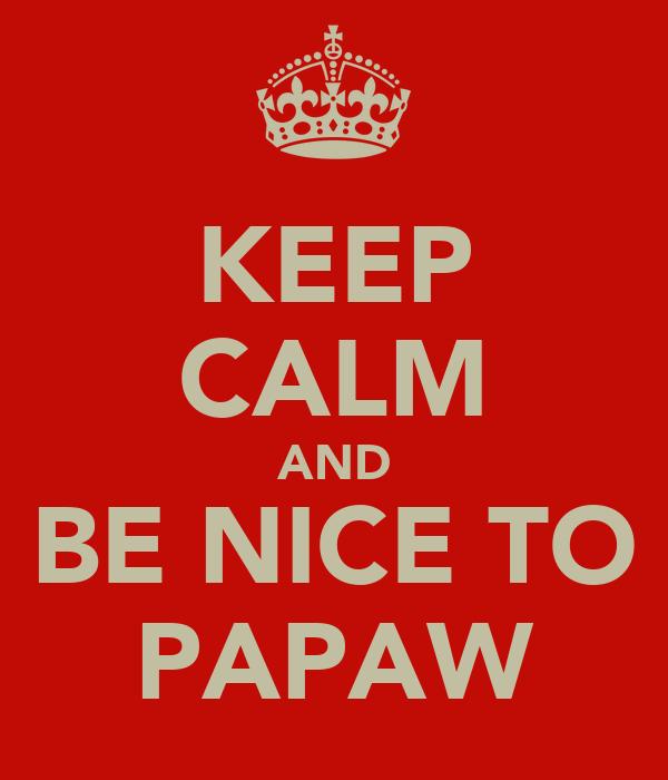 KEEP CALM AND BE NICE TO PAPAW