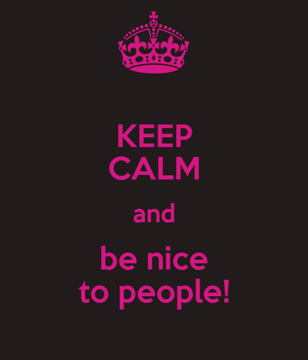 KEEP CALM and be nice to people!