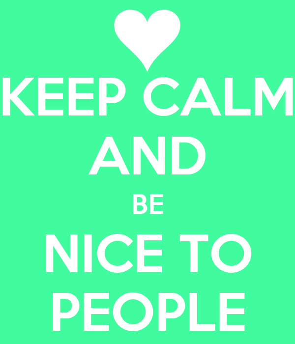 KEEP CALM AND BE NICE TO PEOPLE