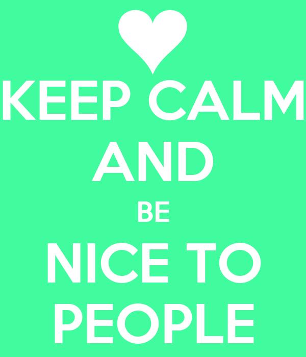 KEEP CALM AND BE NICE TO PEOPLE