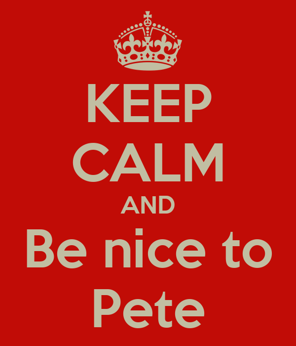 KEEP CALM AND Be nice to Pete