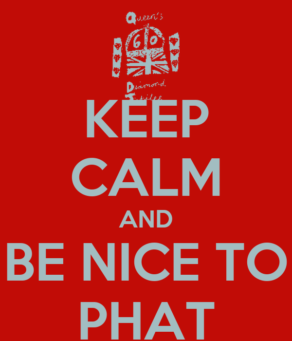 KEEP CALM AND BE NICE TO PHAT