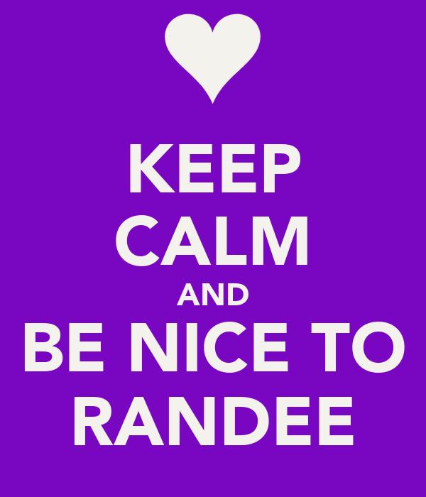 KEEP CALM AND BE NICE TO RANDEE