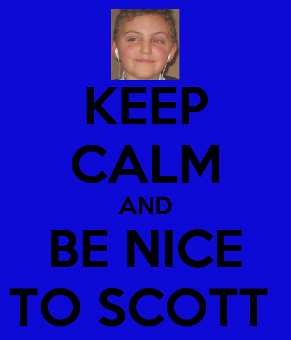 KEEP CALM AND BE NICE TO SCOTT