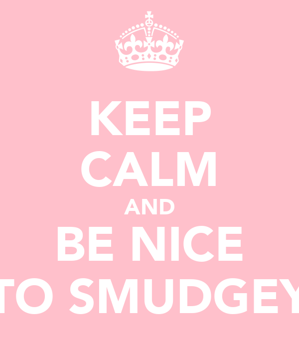 KEEP CALM AND BE NICE TO SMUDGEY
