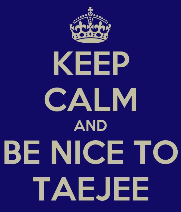 KEEP CALM AND BE NICE TO TAEJEE