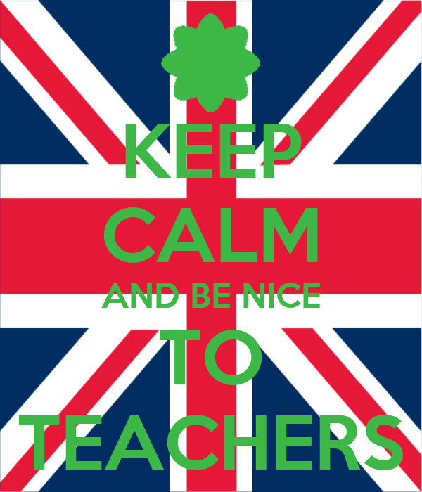 KEEP CALM AND BE NICE TO TEACHERS