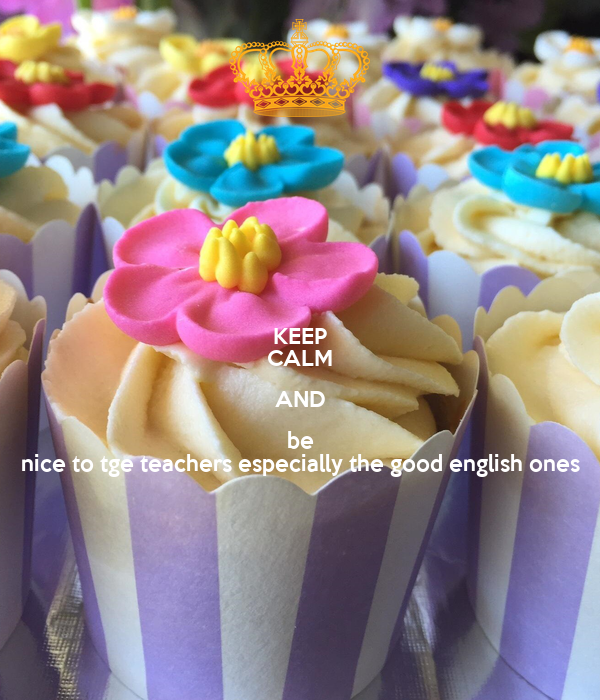 KEEP CALM AND be nice to tge teachers especially the good english ones