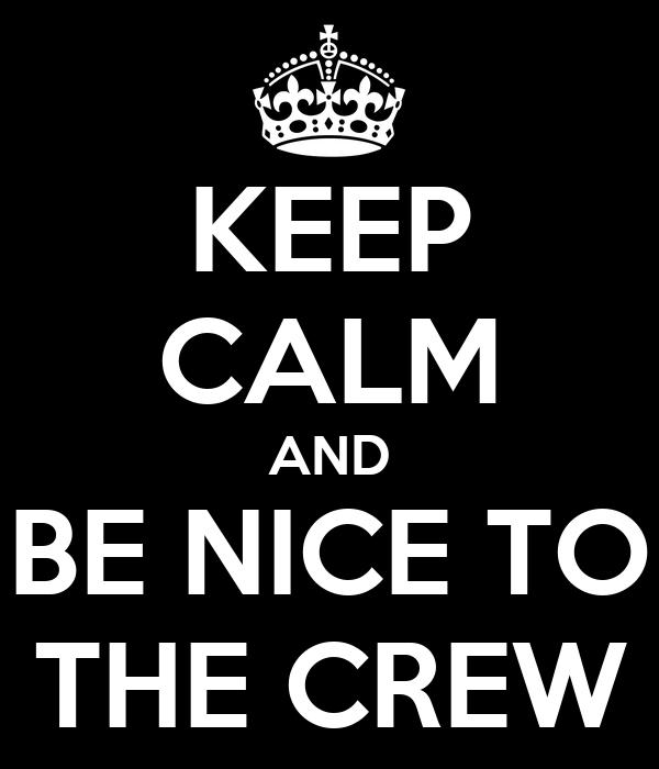 KEEP CALM AND  BE NICE TO  THE CREW