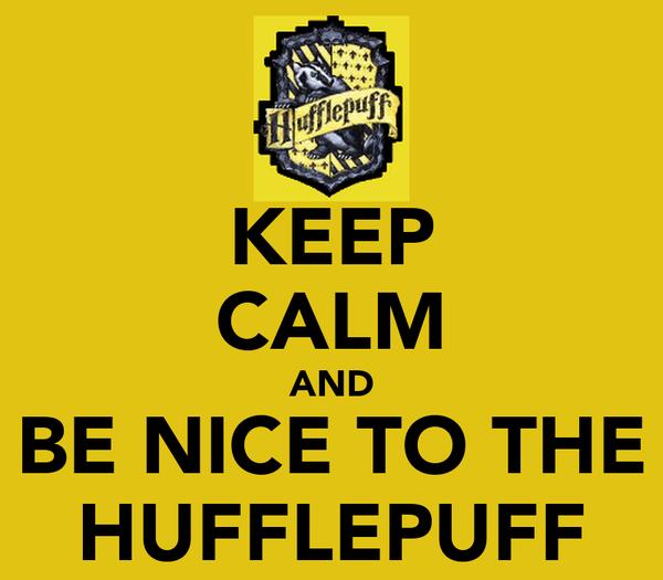 KEEP CALM AND BE NICE TO THE HUFFLEPUFF