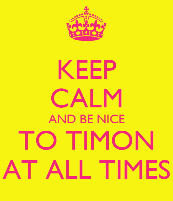 KEEP CALM AND BE NICE TO TIMON AT ALL TIMES