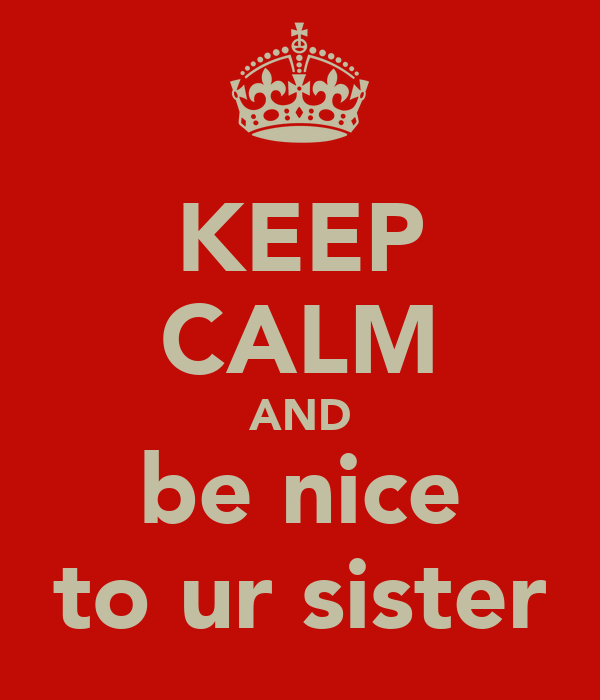 KEEP CALM AND be nice to ur sister