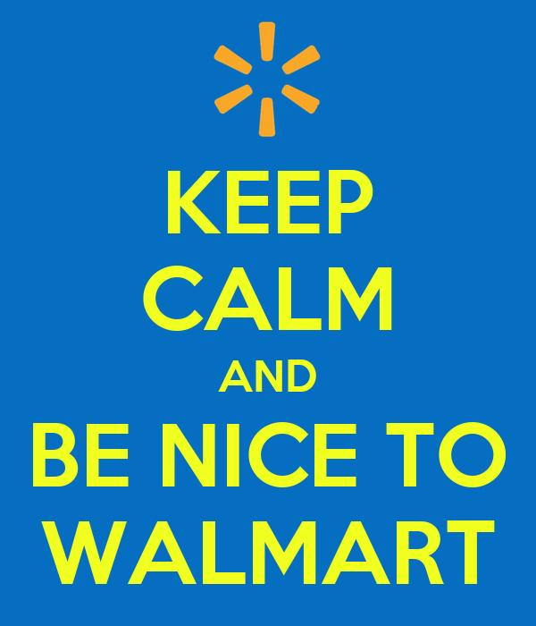KEEP CALM AND BE NICE TO WALMART
