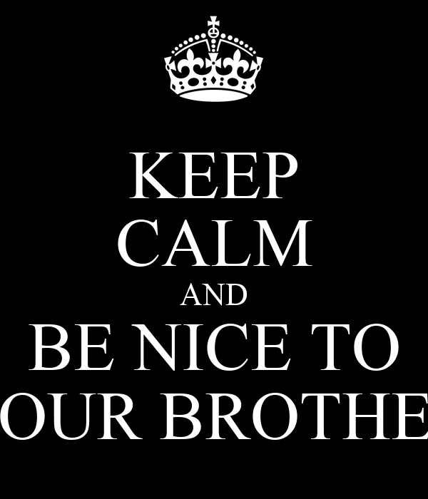 KEEP CALM AND BE NICE TO YOUR BROTHER
