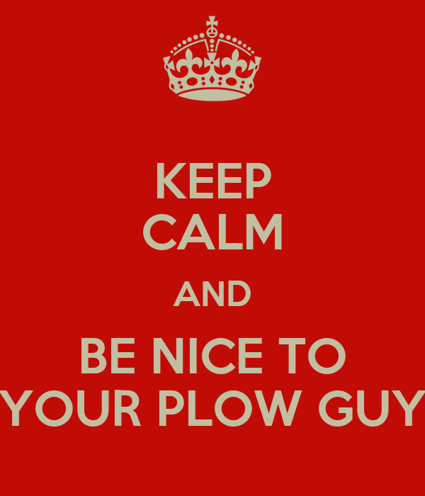 KEEP CALM AND BE NICE TO YOUR PLOW GUY