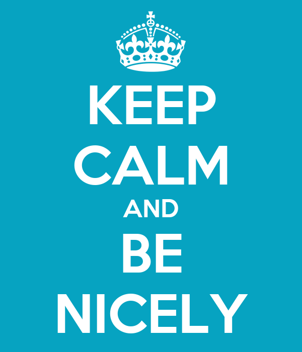 KEEP CALM AND BE NICELY