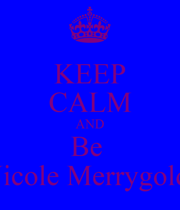 KEEP CALM AND Be  Nicole Merrygold