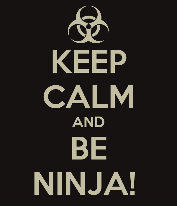 KEEP CALM AND BE NINJA!