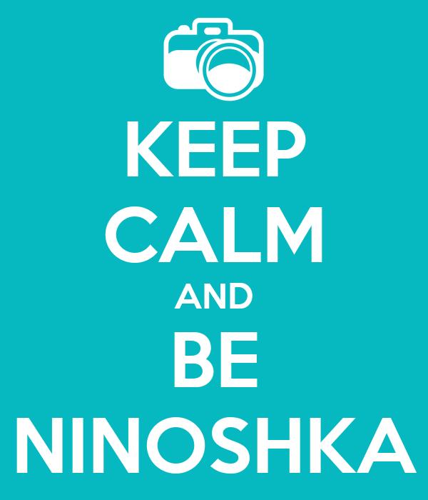 KEEP CALM AND BE NINOSHKA