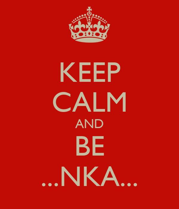KEEP CALM AND BE ...NKA...