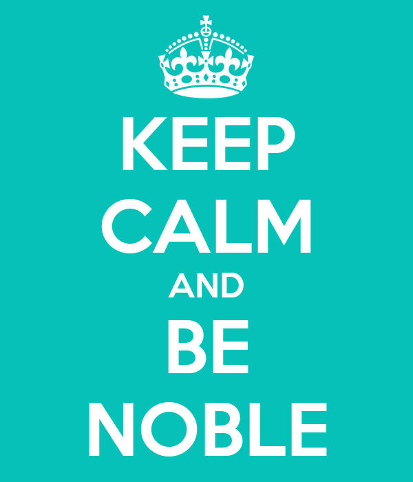 KEEP CALM AND BE NOBLE