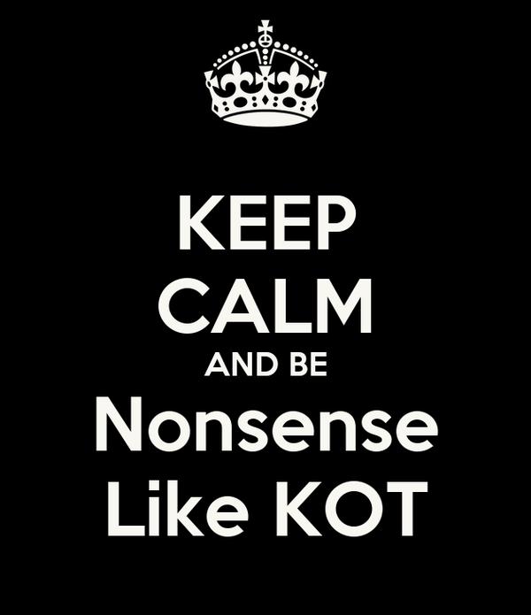 KEEP CALM AND BE Nonsense Like KOT