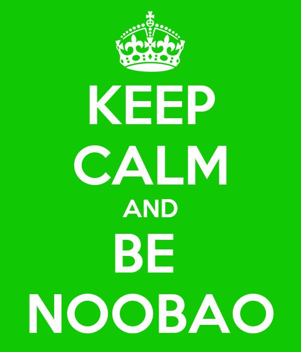 KEEP CALM AND BE  NOOBAO