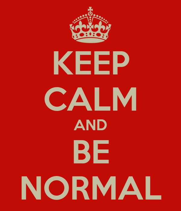 KEEP CALM AND BE NORMAL