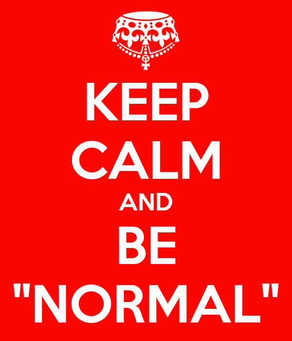 """KEEP CALM AND BE """"NORMAL"""""""