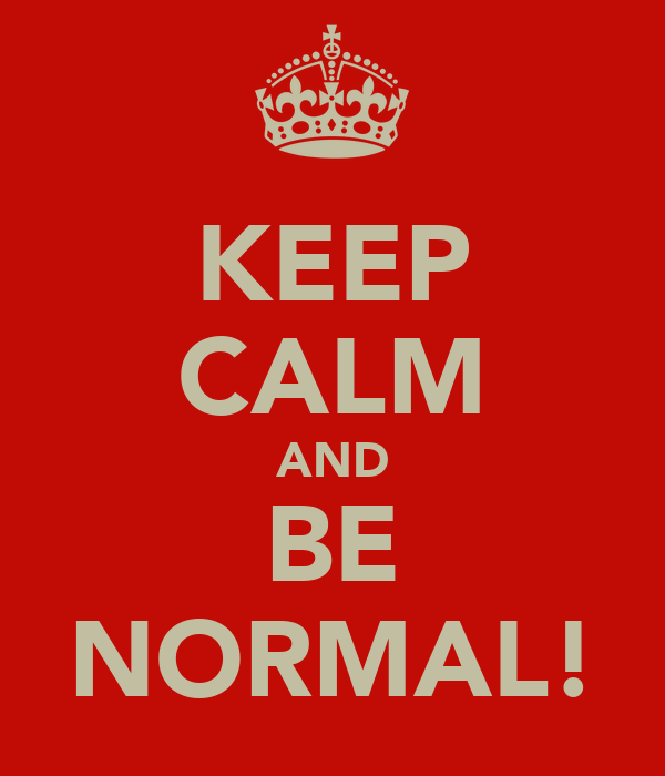 KEEP CALM AND BE NORMAL!