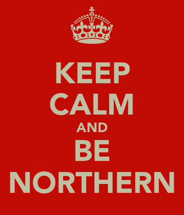 KEEP CALM AND BE NORTHERN