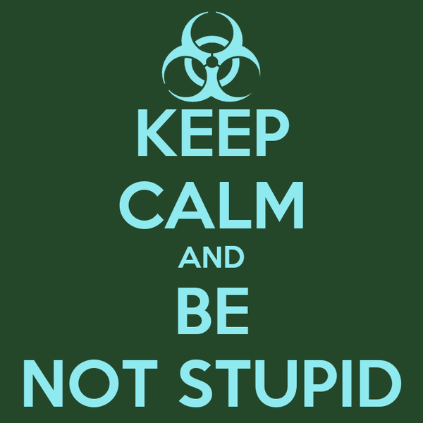 KEEP CALM AND BE NOT STUPID