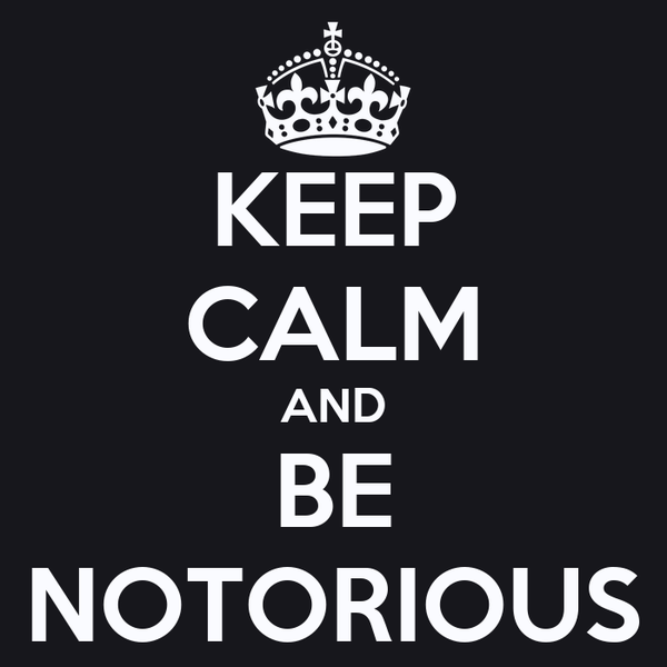 KEEP CALM AND BE NOTORIOUS