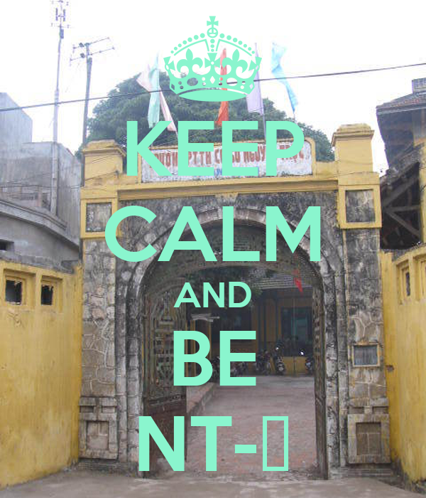 KEEP CALM AND BE NT-ẻ