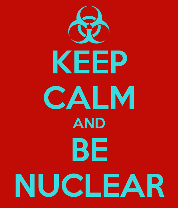 KEEP CALM AND BE NUCLEAR