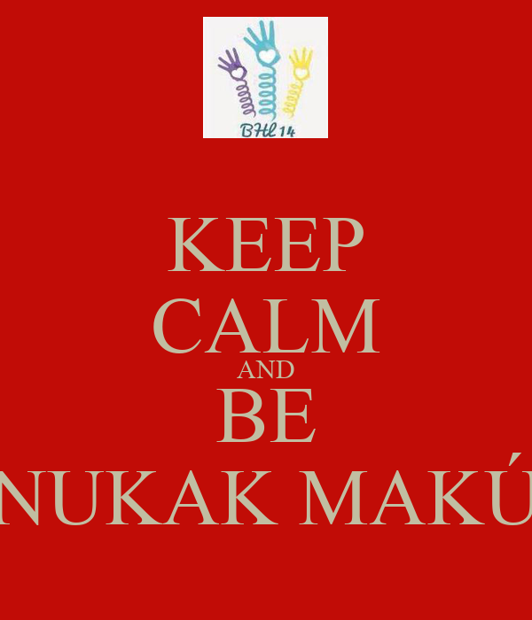 KEEP CALM AND BE NUKAK MAKÚ
