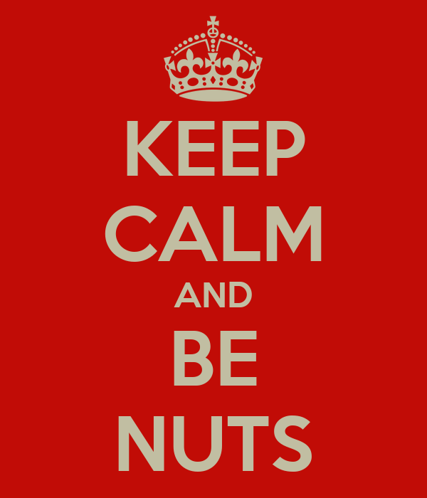 KEEP CALM AND BE NUTS