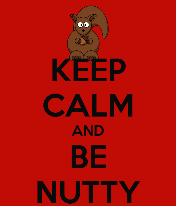 KEEP CALM AND BE NUTTY