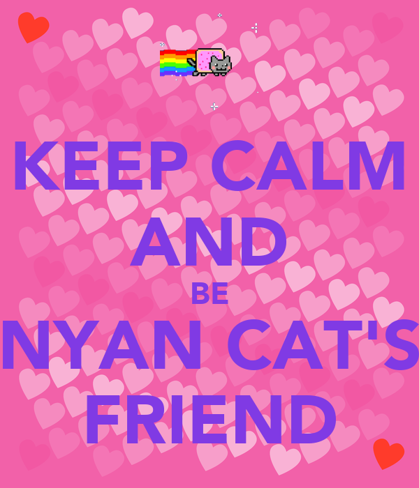 KEEP CALM AND BE NYAN CAT'S FRIEND