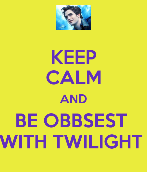 KEEP CALM AND BE OBBSEST  WITH TWILIGHT