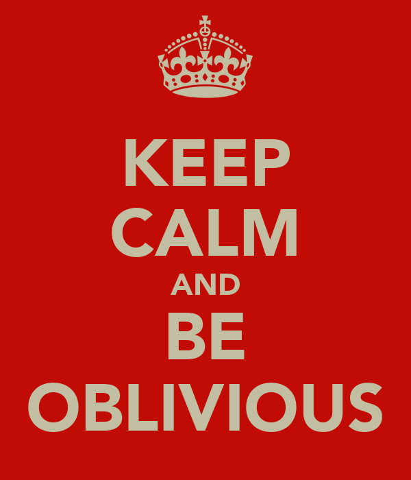KEEP CALM AND BE OBLIVIOUS