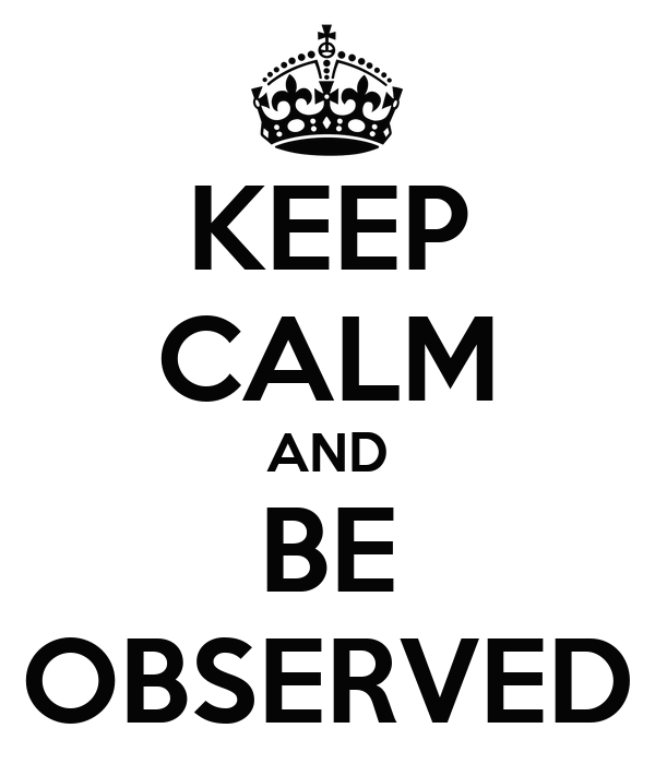 KEEP CALM AND BE OBSERVED