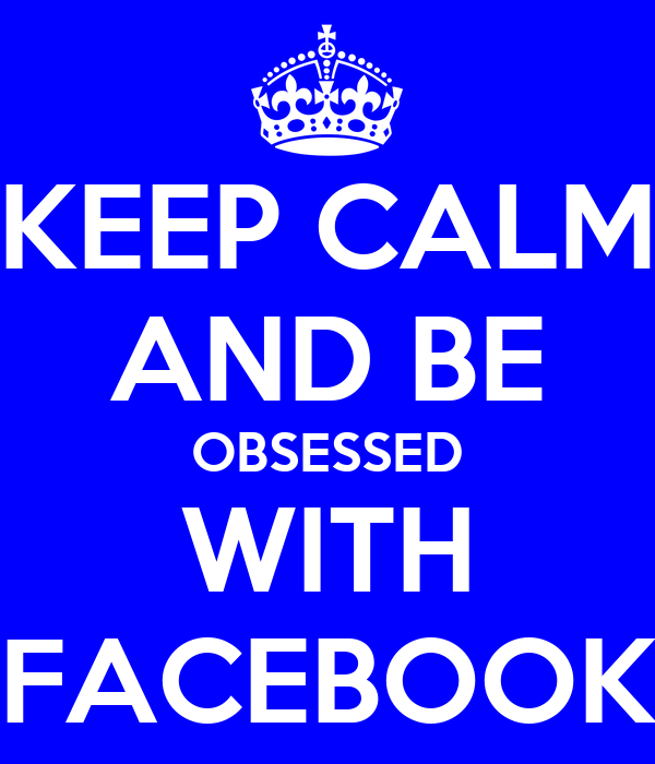KEEP CALM AND BE OBSESSED WITH FACEBOOK