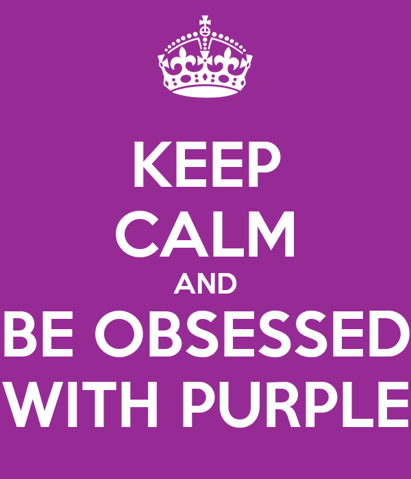 KEEP CALM AND BE OBSESSED WITH PURPLE