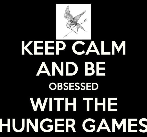 KEEP CALM AND BE  OBSESSED WITH THE HUNGER GAMES