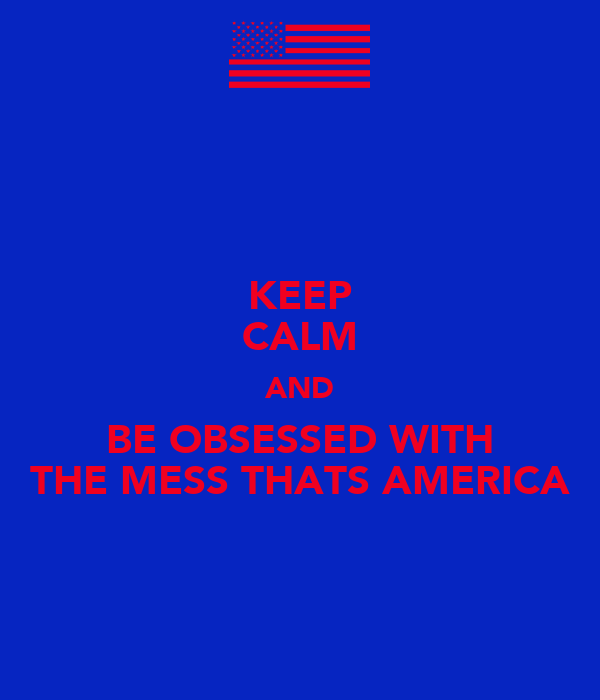 KEEP CALM AND BE OBSESSED WITH THE MESS THATS AMERICA