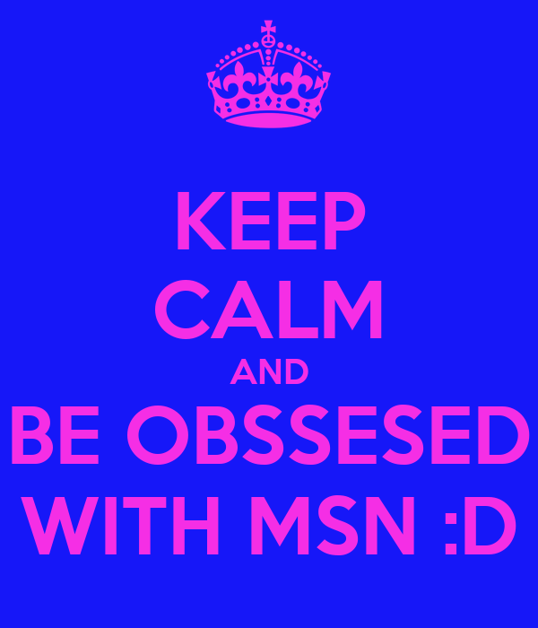 KEEP CALM AND BE OBSSESED WITH MSN :D