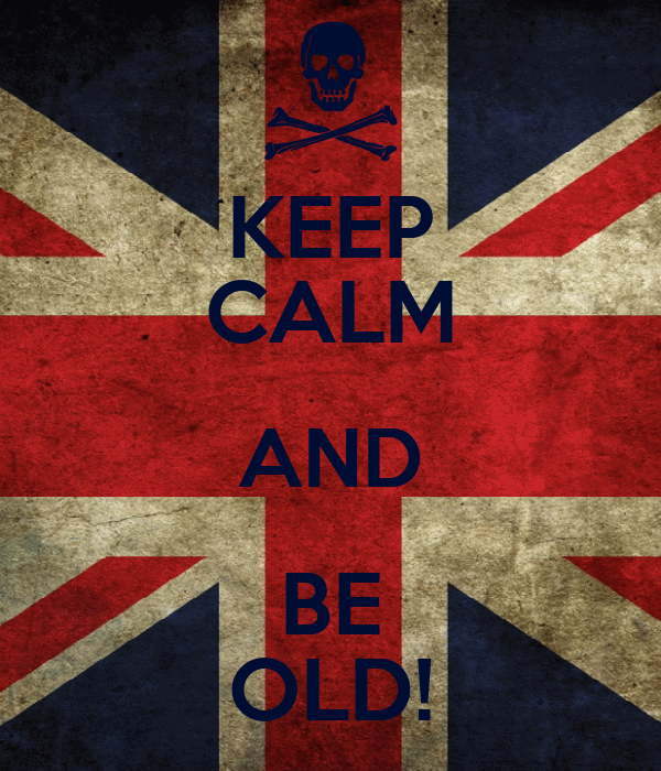 KEEP CALM AND BE OLD!