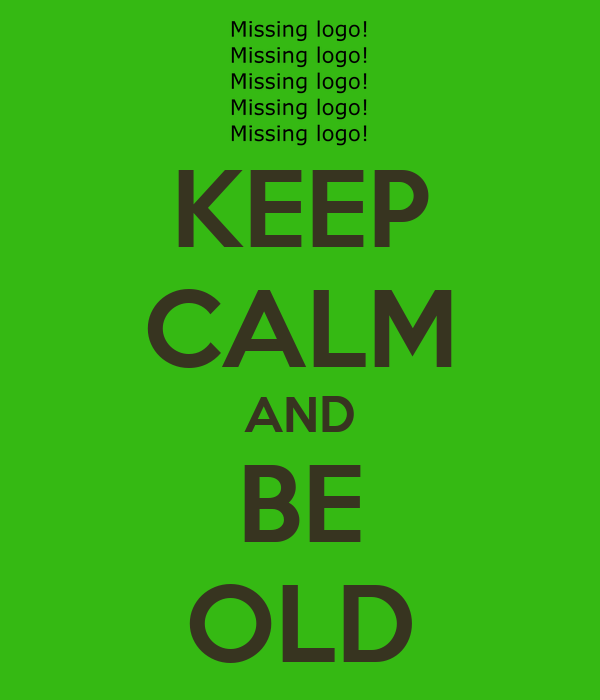 KEEP CALM AND BE OLD